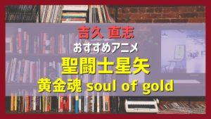 吉久直志おすすめのアニメ「聖闘士星矢 - 黄金魂 soul of gold -」