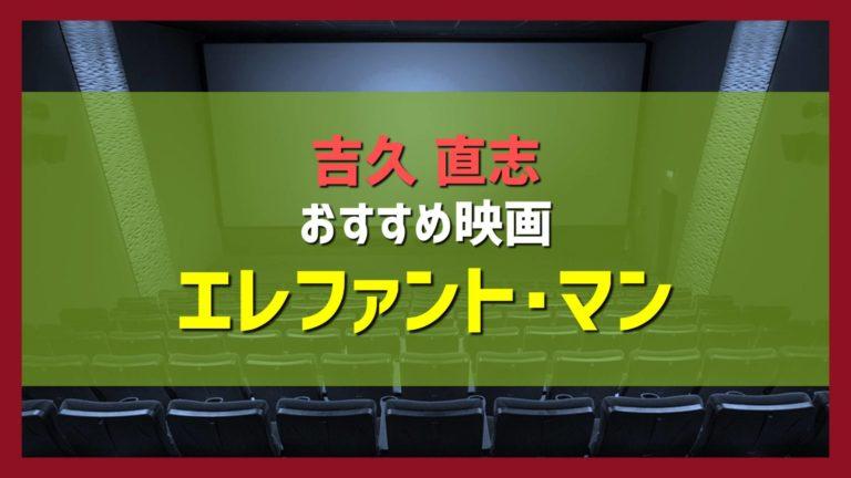 吉久直志おすすめ映画紹介「エレファント・マン」