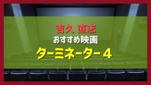 吉久直志おすすめ映画「ターミネーター4」