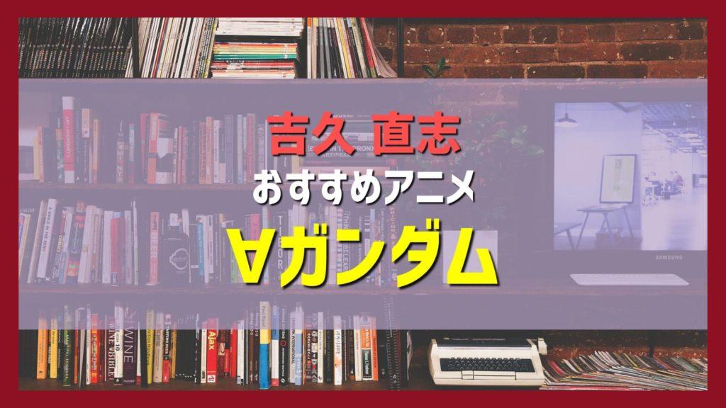 吉久直志おすすめアニメ紹介「∀ガンダム(ターンエーガンダム) 」