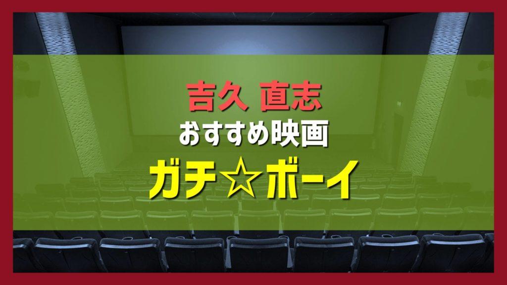 吉久直志おすすめ映画紹介「ガチ☆ボーイ」